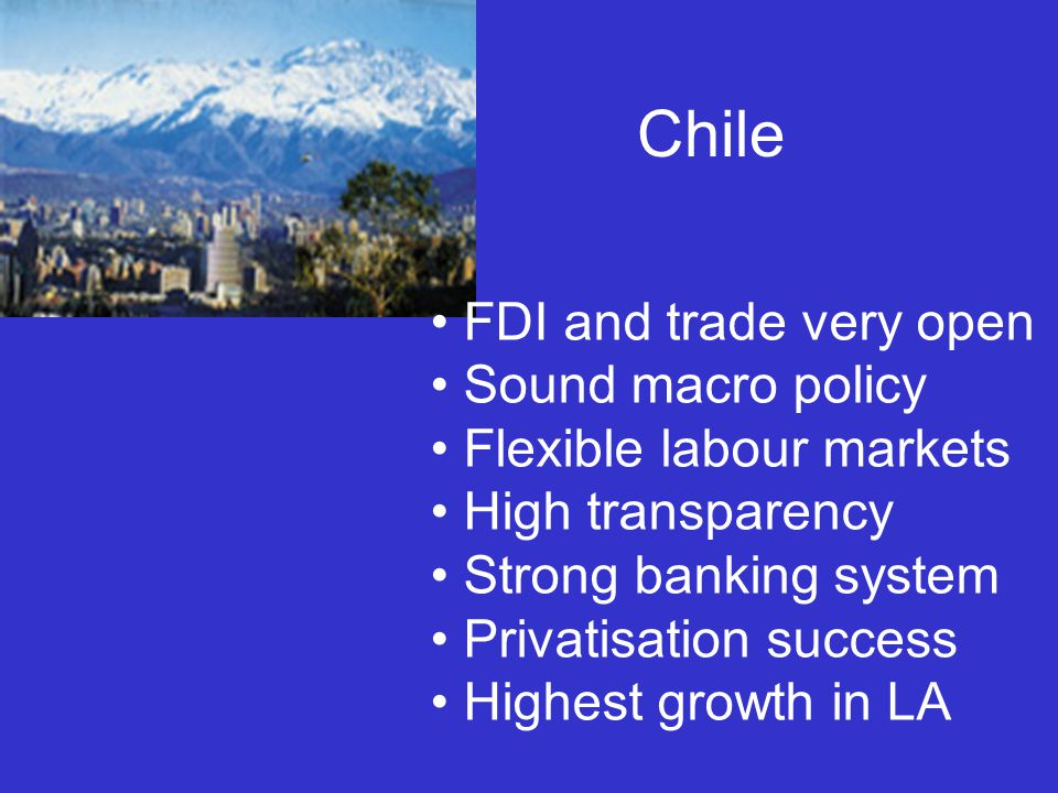 Chile FDI and trade very open Sound macro policy Flexible labour markets High transparency Strong banking system Privatisation success Highest growth in LA
