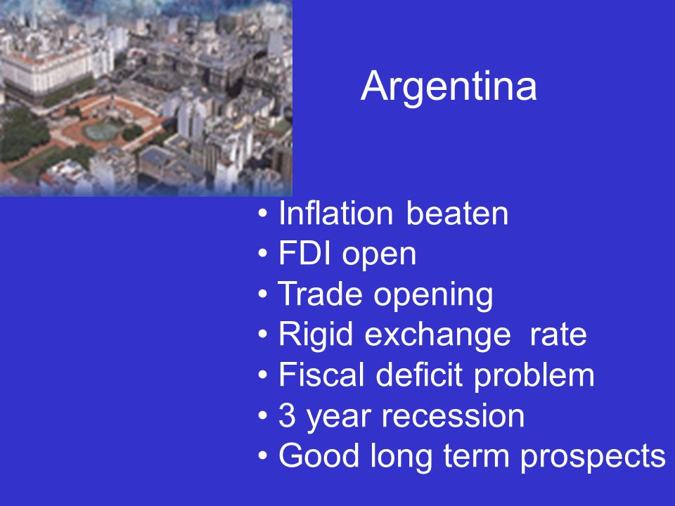Argentina Inflation beaten FDI open Trade opening Rigid exchange rate Fiscal deficit problem 3 year recession Good long term prospects