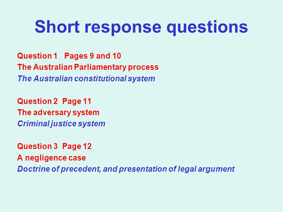 Short response questions Question 1 Pages 9 and 10 The Australian Parliamentary process The Australian constitutional system Question 2 Page 11 The adversary system Criminal justice system Question 3 Page 12 A negligence case Doctrine of precedent, and presentation of legal argument