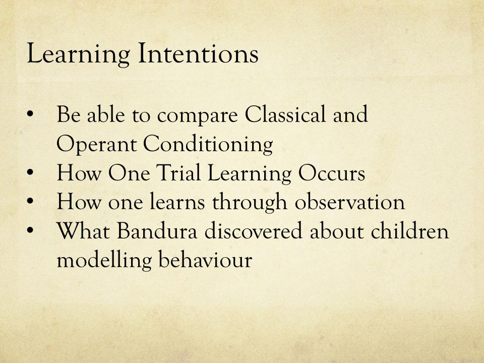 Learning Intentions Be able to compare Classical and Operant Conditioning How One Trial Learning Occurs How one learns through observation What Bandura discovered about children modelling behaviour