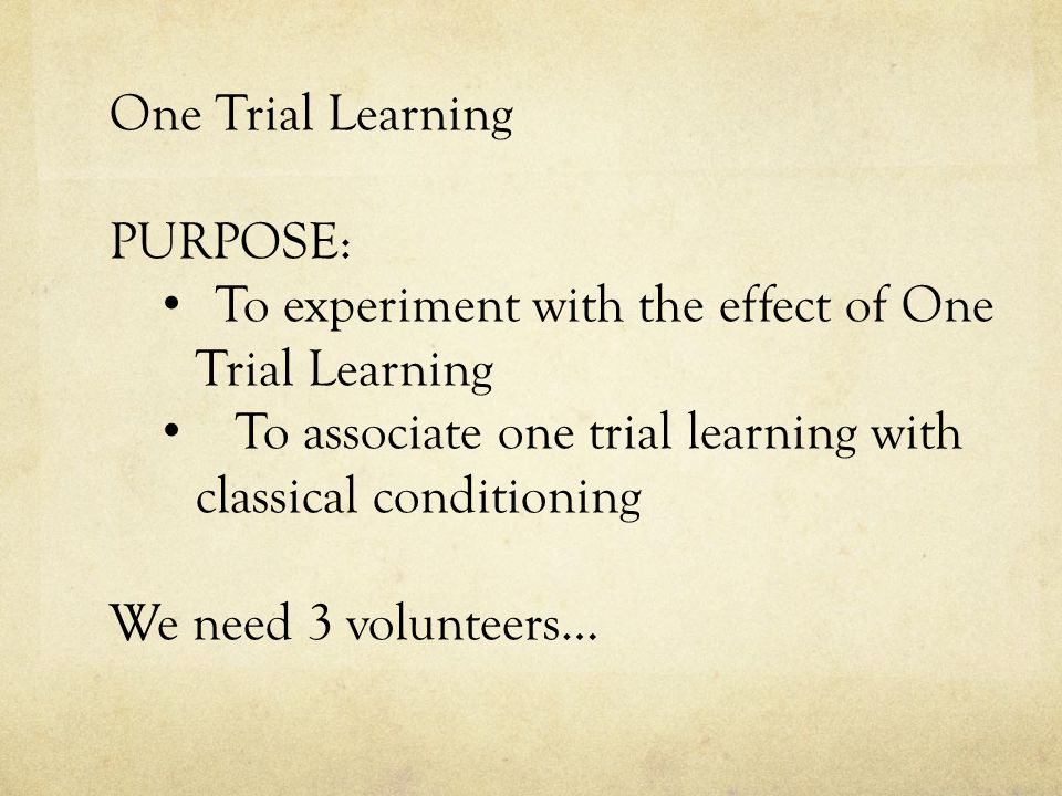 One Trial Learning PURPOSE: To experiment with the effect of One Trial Learning To associate one trial learning with classical conditioning We need 3 volunteers…