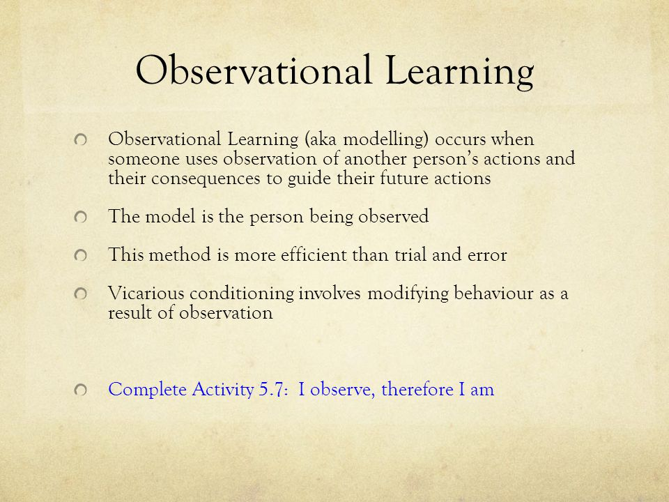 Observational Learning Observational Learning (aka modelling) occurs when someone uses observation of another person's actions and their consequences to guide their future actions The model is the person being observed This method is more efficient than trial and error Vicarious conditioning involves modifying behaviour as a result of observation Complete Activity 5.7: I observe, therefore I am