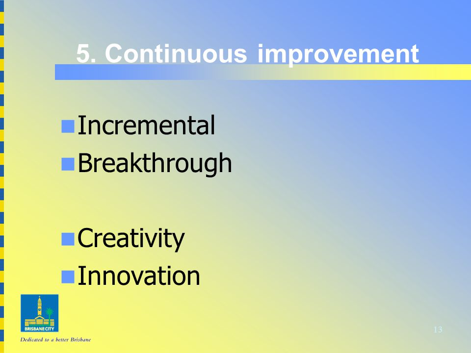 13 5. Continuous improvement n Incremental n Breakthrough n Creativity n Innovation