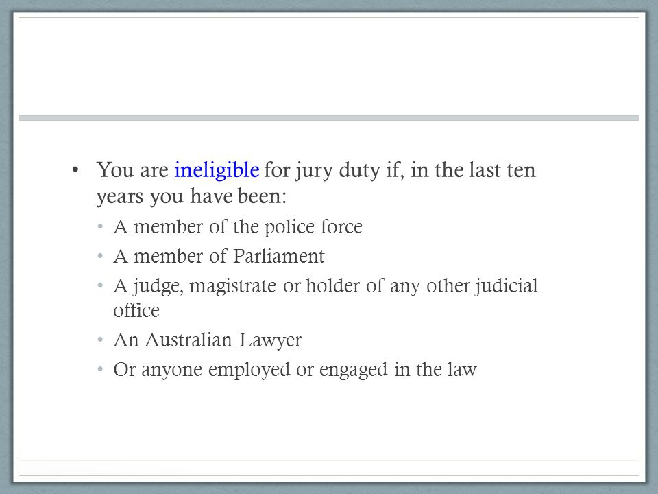 You are ineligible for jury duty if, in the last ten years you have been: A member of the police force A member of Parliament A judge, magistrate or holder of any other judicial office An Australian Lawyer Or anyone employed or engaged in the law