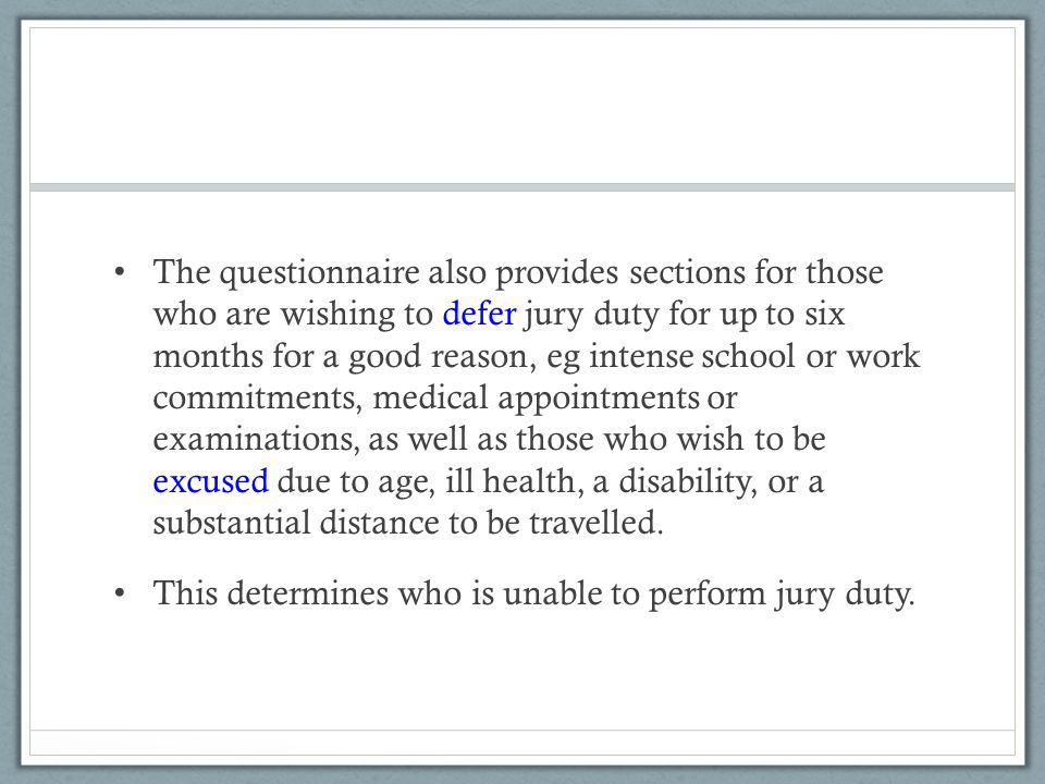The questionnaire also provides sections for those who are wishing to defer jury duty for up to six months for a good reason, eg intense school or work commitments, medical appointments or examinations, as well as those who wish to be excused due to age, ill health, a disability, or a substantial distance to be travelled.