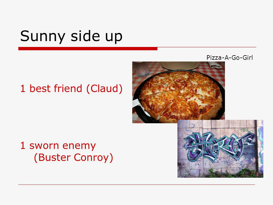Sunny side up 1 best friend (Claud) 1 sworn enemy (Buster Conroy) Pizza-A-Go-Girl