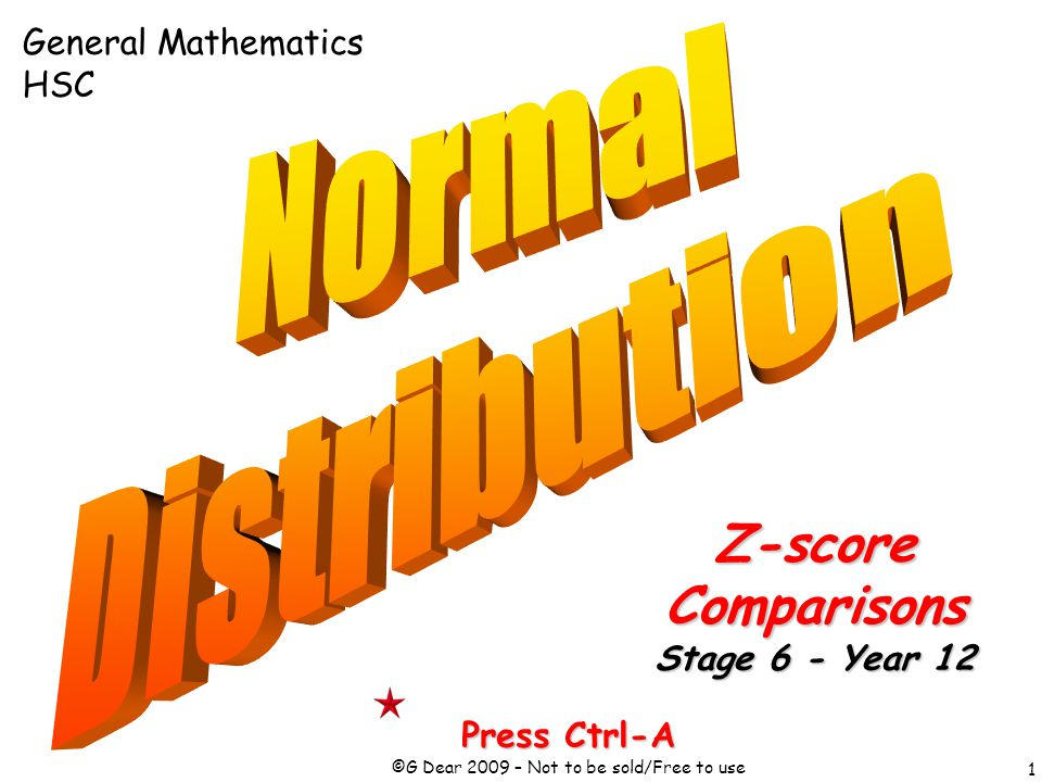 1 Press Ctrl-A ©G Dear 2009 – Not to be sold/Free to use Z-scoreComparisons Stage 6 - Year 12 General Mathematics HSC