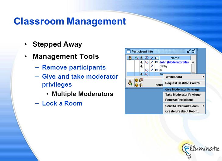 Classroom Management Stepped Away Management Tools –Remove participants –Give and take moderator privileges Multiple Moderators –Lock a Room