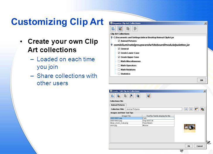 Customizing Clip Art Create your own Clip Art collections –Loaded on each time you join –Share collections with other users