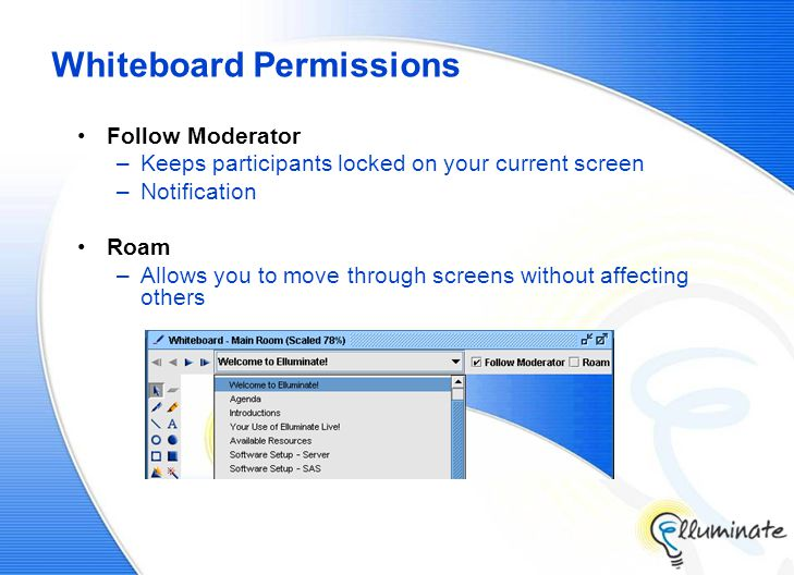 Whiteboard Permissions Follow Moderator –Keeps participants locked on your current screen –Notification Roam –Allows you to move through screens without affecting others