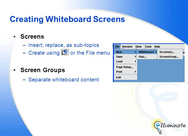Creating Whiteboard Screens Screens –Insert, replace, as sub-topics –Create using or the File menu Screen Groups –Separate whiteboard content
