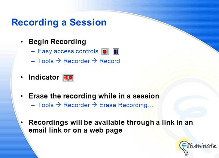 Recording a Session Begin Recording –Easy access controls –Tools  Recorder  Record Indicator Erase the recording while in a session –Tools  Recorder  Erase Recording… Recordings will be available through a link in an email link or on a web page