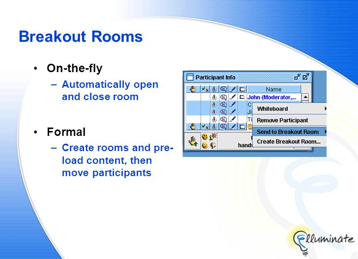 Breakout Rooms On-the-fly –Automatically open and close room Formal –Create rooms and pre- load content, then move participants