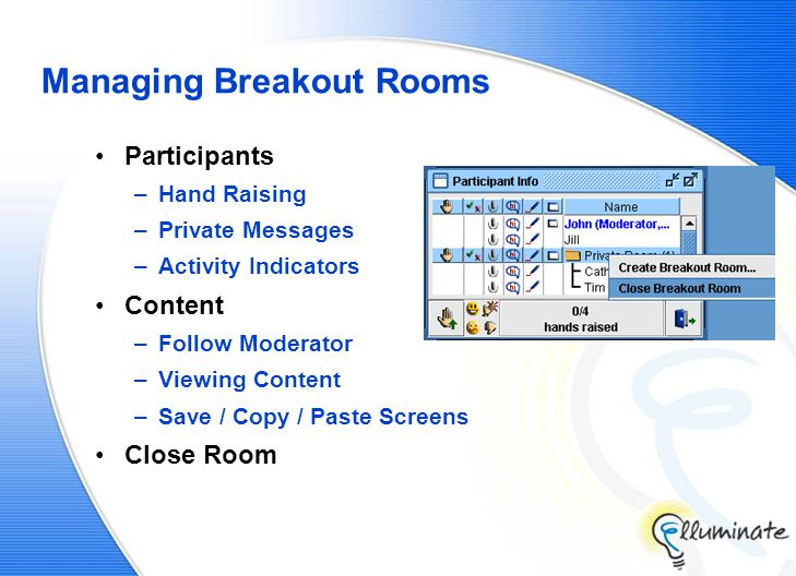 Managing Breakout Rooms Participants –Hand Raising –Private Messages –Activity Indicators Content –Follow Moderator –Viewing Content –Save / Copy / Paste Screens Close Room