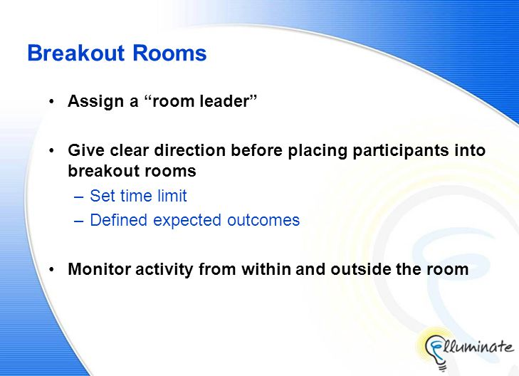 Breakout Rooms Assign a room leader Give clear direction before placing participants into breakout rooms –Set time limit –Defined expected outcomes Monitor activity from within and outside the room