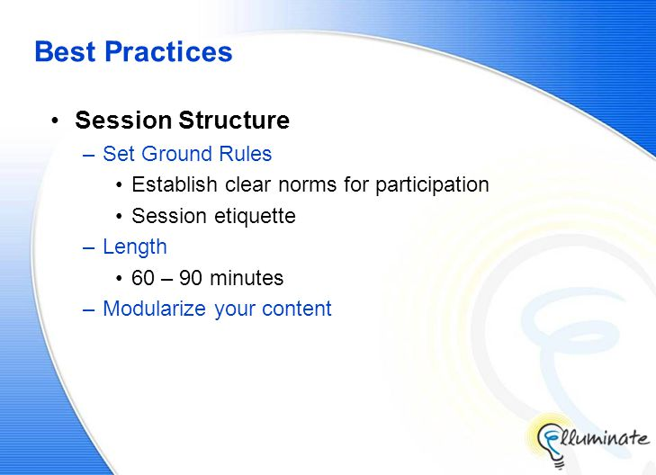 Best Practices Session Structure –Set Ground Rules Establish clear norms for participation Session etiquette –Length 60 – 90 minutes –Modularize your content