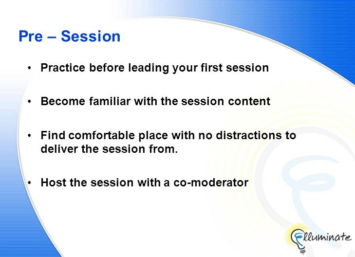 Pre – Session Practice before leading your first session Become familiar with the session content Find comfortable place with no distractions to deliver the session from.