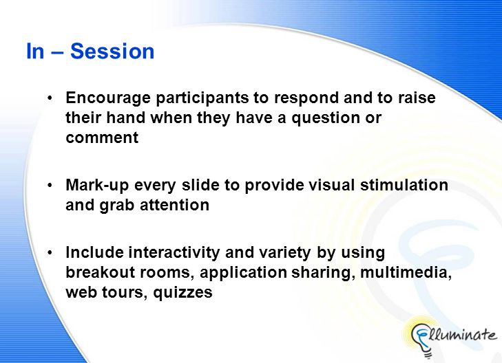 In – Session Encourage participants to respond and to raise their hand when they have a question or comment Mark-up every slide to provide visual stimulation and grab attention Include interactivity and variety by using breakout rooms, application sharing, multimedia, web tours, quizzes