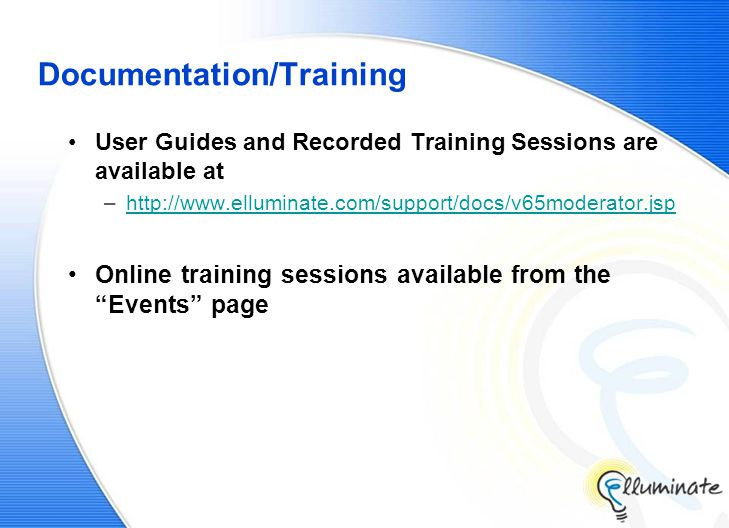 Documentation/Training User Guides and Recorded Training Sessions are available at –http://www.elluminate.com/support/docs/v65moderator.jsphttp://www.elluminate.com/support/docs/v65moderator.jsp Online training sessions available from the Events page