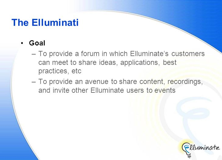 The Elluminati Goal –To provide a forum in which Elluminate's customers can meet to share ideas, applications, best practices, etc –To provide an avenue to share content, recordings, and invite other Elluminate users to events