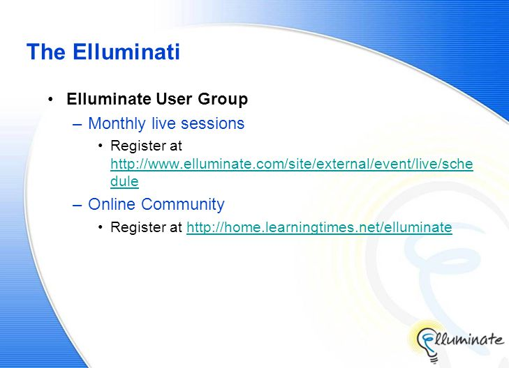 The Elluminati Elluminate User Group –Monthly live sessions Register at http://www.elluminate.com/site/external/event/live/sche dule http://www.elluminate.com/site/external/event/live/sche dule –Online Community Register at http://home.learningtimes.net/elluminatehttp://home.learningtimes.net/elluminate