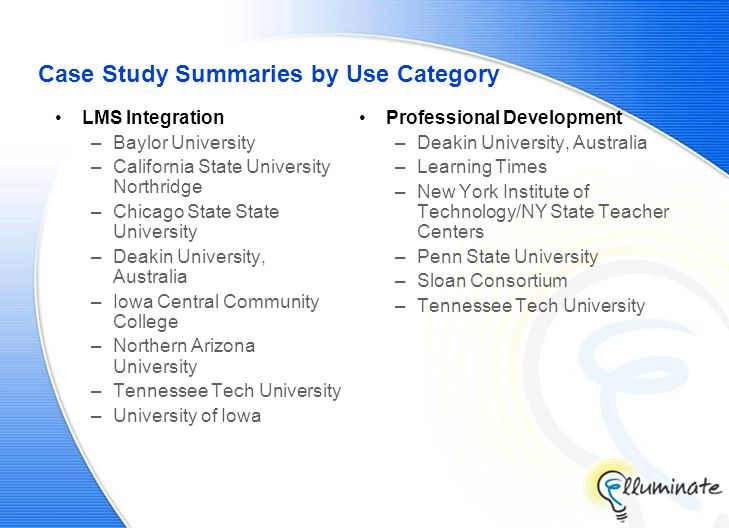 Case Study Summaries by Use Category LMS Integration –Baylor University –California State University Northridge –Chicago State State University –Deakin University, Australia –Iowa Central Community College –Northern Arizona University –Tennessee Tech University –University of Iowa Professional Development –Deakin University, Australia –Learning Times –New York Institute of Technology/NY State Teacher Centers –Penn State University –Sloan Consortium –Tennessee Tech University