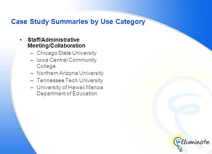 Case Study Summaries by Use Category Staff/Administrative Meeting/Collaboration –Chicago State University –Iowa Central Community College –Northern Arizona University –Tennessee Tech University –University of Hawaii Manoa Department of Education