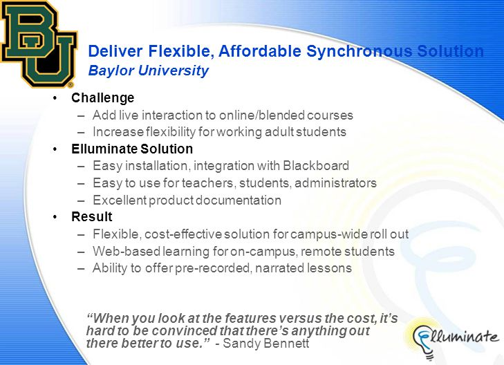 Deliver Flexible, Affordable Synchronous Solution Baylor University Challenge –Add live interaction to online/blended courses –Increase flexibility for working adult students Elluminate Solution –Easy installation, integration with Blackboard –Easy to use for teachers, students, administrators –Excellent product documentation Result –Flexible, cost-effective solution for campus-wide roll out –Web-based learning for on-campus, remote students –Ability to offer pre-recorded, narrated lessons When you look at the features versus the cost, it's hard to be convinced that there's anything out there better to use. - Sandy Bennett