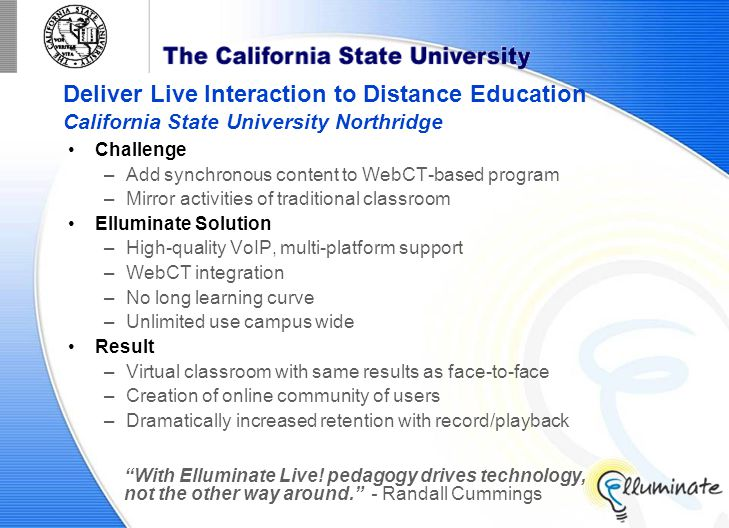 Deliver Live Interaction to Distance Education California State University Northridge Challenge –Add synchronous content to WebCT-based program –Mirror activities of traditional classroom Elluminate Solution –High-quality VoIP, multi-platform support –WebCT integration –No long learning curve –Unlimited use campus wide Result –Virtual classroom with same results as face-to-face –Creation of online community of users –Dramatically increased retention with record/playback With Elluminate Live.