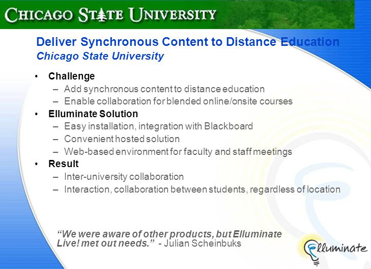 Deliver Synchronous Content to Distance Education Chicago State University Challenge –Add synchronous content to distance education –Enable collaboration for blended online/onsite courses Elluminate Solution –Easy installation, integration with Blackboard –Convenient hosted solution –Web-based environment for faculty and staff meetings Result –Inter-university collaboration –Interaction, collaboration between students, regardless of location We were aware of other products, but Elluminate Live.