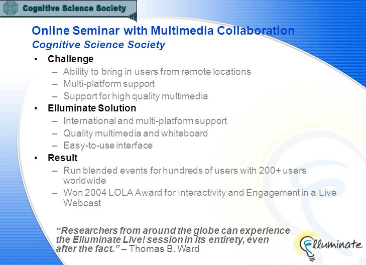 Online Seminar with Multimedia Collaboration Cognitive Science Society Challenge –Ability to bring in users from remote locations –Multi-platform support –Support for high quality multimedia Elluminate Solution –International and multi-platform support –Quality multimedia and whiteboard –Easy-to-use interface Result –Run blended events for hundreds of users with 200+ users worldwide –Won 2004 LOLA Award for Interactivity and Engagement in a Live Webcast Researchers from around the globe can experience the Elluminate Live.