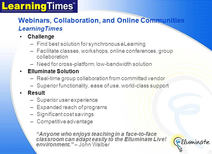 Webinars, Collaboration, and Online Communities LearningTimes Challenge –Find best solution for synchronous eLearning –Facilitate classes, workshops, online conferences, group collaboration –Need for cross-platform, low-bandwidth solution Elluminate Solution –Real-time group collaboration from committed vendor –Superior functionality, ease of use, world-class support Result –Superior user experience –Expanded reach of programs –Significant cost savings –Competitive advantage Anyone who enjoys teaching in a face-to-face classroom can adapt easily to the Elluminate Live.