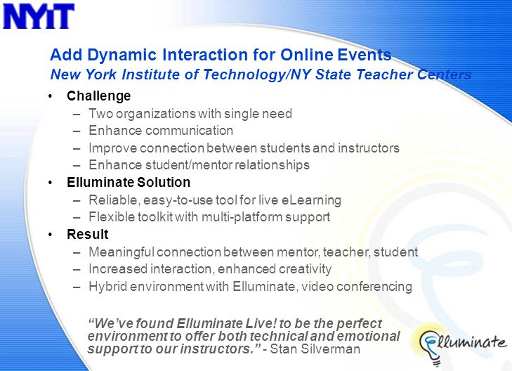 Add Dynamic Interaction for Online Events New York Institute of Technology/NY State Teacher Centers Challenge –Two organizations with single need –Enhance communication –Improve connection between students and instructors –Enhance student/mentor relationships Elluminate Solution –Reliable, easy-to-use tool for live eLearning –Flexible toolkit with multi-platform support Result –Meaningful connection between mentor, teacher, student –Increased interaction, enhanced creativity –Hybrid environment with Elluminate, video conferencing We've found Elluminate Live.