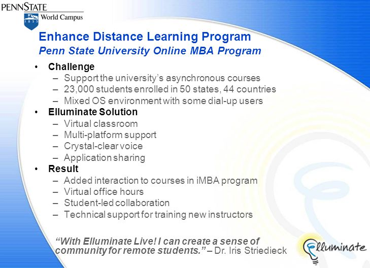 Challenge –Support the university's asynchronous courses –23,000 students enrolled in 50 states, 44 countries –Mixed OS environment with some dial-up users Elluminate Solution –Virtual classroom –Multi-platform support –Crystal-clear voice –Application sharing Result –Added interaction to courses in iMBA program –Virtual office hours –Student-led collaboration –Technical support for training new instructors Enhance Distance Learning Program Penn State University Online MBA Program With Elluminate Live.