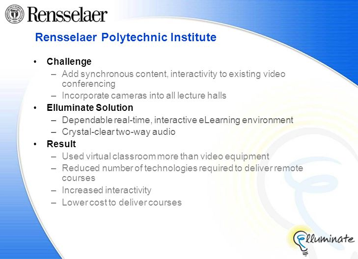 Rensselaer Polytechnic Institute Challenge –Add synchronous content, interactivity to existing video conferencing –Incorporate cameras into all lecture halls Elluminate Solution –Dependable real-time, interactive eLearning environment –Crystal-clear two-way audio Result –Used virtual classroom more than video equipment –Reduced number of technologies required to deliver remote courses –Increased interactivity –Lower cost to deliver courses