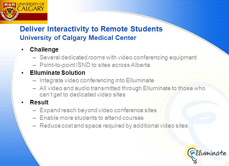 Deliver Interactivity to Remote Students University of Calgary Medical Center Challenge –Several dedicated rooms with video conferencing equipment –Point-to-point ISND to sites across Alberta Elluminate Solution –Integrate video conferencing into Elluminate –All video and audio transmitted through Elluminate to those who can't get to dedicated video sites Result –Expand reach beyond video conference sites –Enable more students to attend courses –Reduce cost and space required by additional video sites
