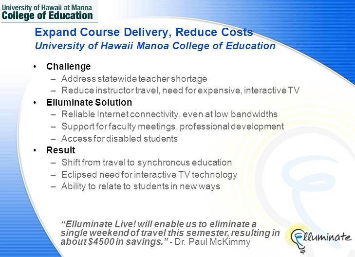 Expand Course Delivery, Reduce Costs University of Hawaii Manoa College of Education Challenge –Address statewide teacher shortage –Reduce instructor travel, need for expensive, interactive TV Elluminate Solution –Reliable Internet connectivity, even at low bandwidths –Support for faculty meetings, professional development –Access for disabled students Result –Shift from travel to synchronous education –Eclipsed need for interactive TV technology –Ability to relate to students in new ways Elluminate Live.