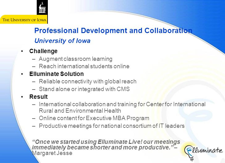 Challenge –Augment classroom learning –Reach international students online Elluminate Solution –Reliable connectivity with global reach –Stand alone or integrated with CMS Result –International collaboration and training for Center for International Rural and Environmental Health –Online content for Executive MBA Program –Productive meetings for national consortium of IT leaders Professional Development and Collaboration University of Iowa Once we started using Elluminate Live.