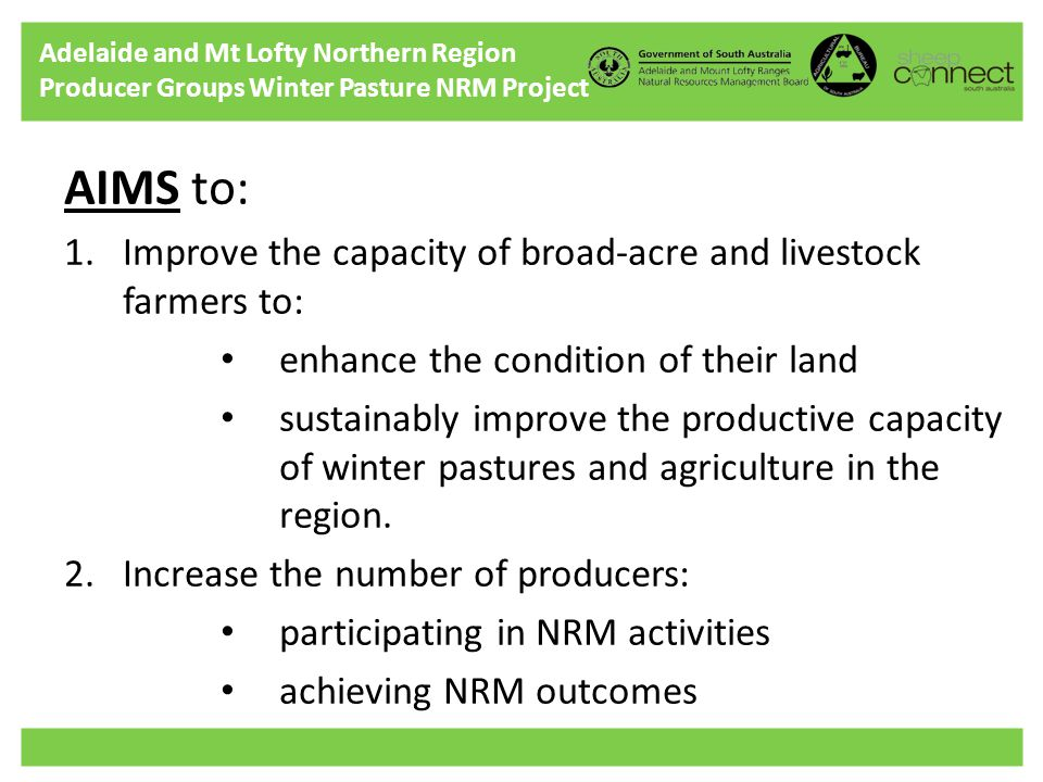 Adelaide and Mt Lofty Northern Region Producer Groups Winter Pasture NRM Project AIMS to: 1.Improve the capacity of broad-acre and livestock farmers to: enhance the condition of their land sustainably improve the productive capacity of winter pastures and agriculture in the region.