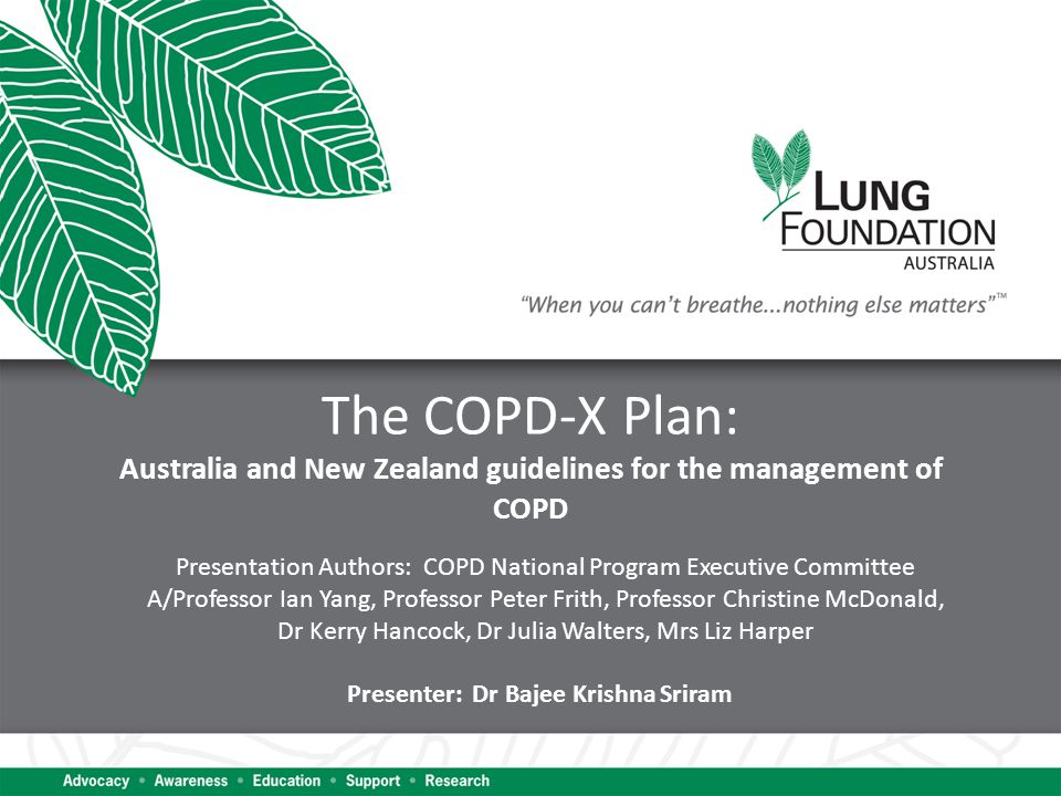 The COPD-X Plan: Australia and New Zealand guidelines for the management of COPD Presentation Authors: COPD National Program Executive Committee A/Professor Ian Yang, Professor Peter Frith, Professor Christine McDonald, Dr Kerry Hancock, Dr Julia Walters, Mrs Liz Harper Presenter: Dr Bajee Krishna Sriram