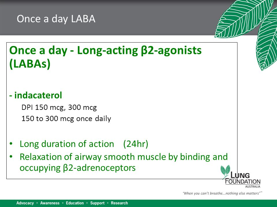 Once a day LABA Once a day - Long-acting β2-agonists (LABAs) - indacaterol DPI 150 mcg, 300 mcg 150 to 300 mcg once daily Long duration of action (24hr) Relaxation of airway smooth muscle by binding and occupying β2-adrenoceptors