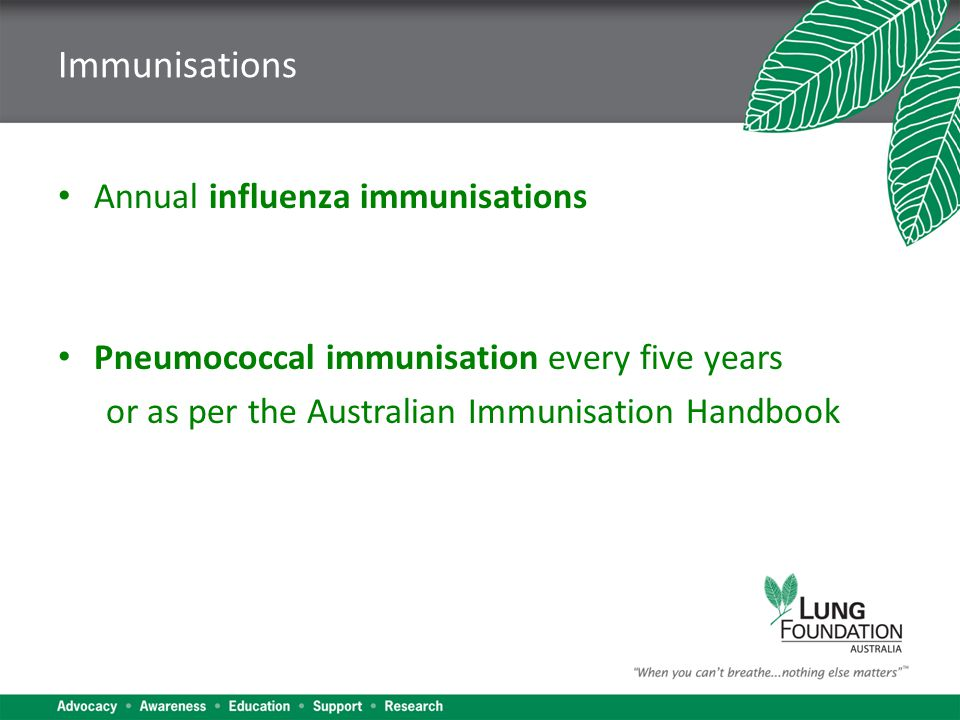Immunisations Annual influenza immunisations Pneumococcal immunisation every five years or as per the Australian Immunisation Handbook
