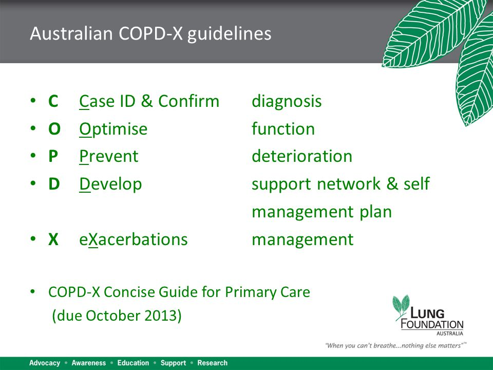 Australian COPD-X guidelines C Case ID & Confirmdiagnosis OOptimisefunction PPreventdeterioration DDevelopsupport network & self management plan XeXacerbationsmanagement COPD-X Concise Guide for Primary Care (due October 2013)