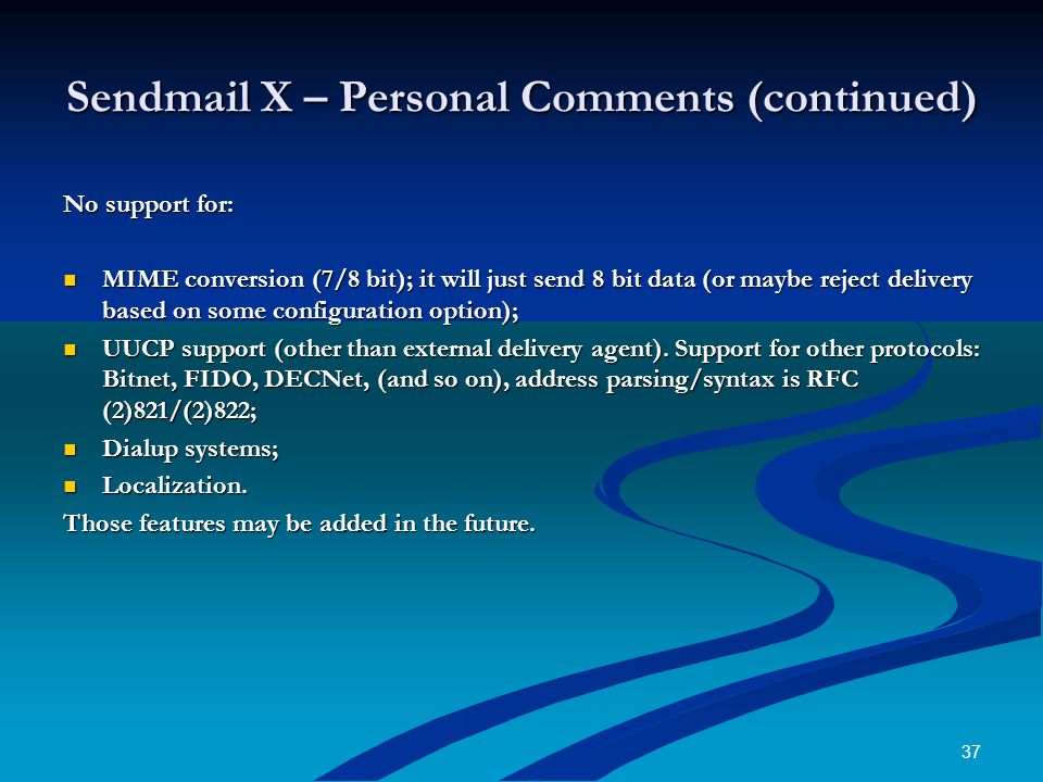37 Sendmail X – Personal Comments (continued) No support for: MIME conversion (7/8 bit); it will just send 8 bit data (or maybe reject delivery based on some configuration option); MIME conversion (7/8 bit); it will just send 8 bit data (or maybe reject delivery based on some configuration option); UUCP support (other than external delivery agent).