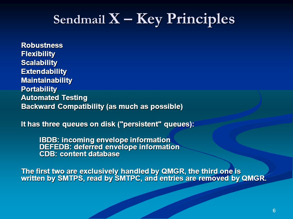 6 Sendmail X – Key Principles RobustnessFlexibilityScalabilityExtendabilityMaintainabilityPortability Automated Testing Backward Compatibility (as much as possible) It has three queues on disk ( persistent queues): IBDB: incoming envelope information DEFEDB: deferred envelope information CDB: content database IBDB: incoming envelope information DEFEDB: deferred envelope information CDB: content database The first two are exclusively handled by QMGR, the third one is written by SMTPS, read by SMTPC, and entries are removed by QMGR.