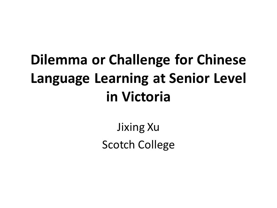 Dilemma or Challenge for Chinese Language Learning at Senior Level in Victoria Jixing Xu Scotch College
