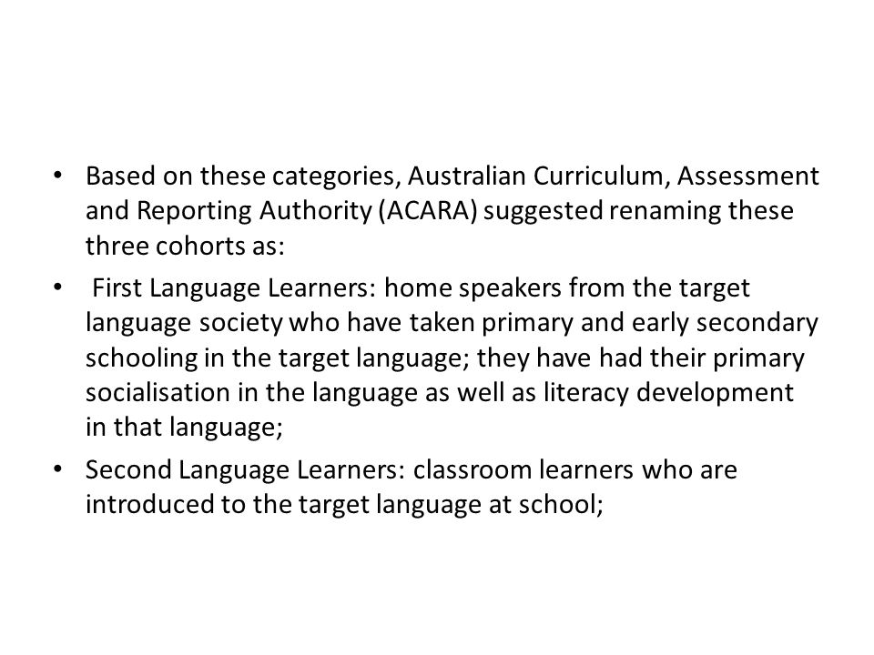 Based on these categories, Australian Curriculum, Assessment and Reporting Authority (ACARA) suggested renaming these three cohorts as: First Language Learners: home speakers from the target language society who have taken primary and early secondary schooling in the target language; they have had their primary socialisation in the language as well as literacy development in that language; Second Language Learners: classroom learners who are introduced to the target language at school;