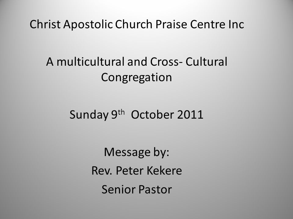 Christ Apostolic Church Praise Centre Inc A multicultural and Cross- Cultural Congregation Sunday 9 th October 2011 Message by: Rev.
