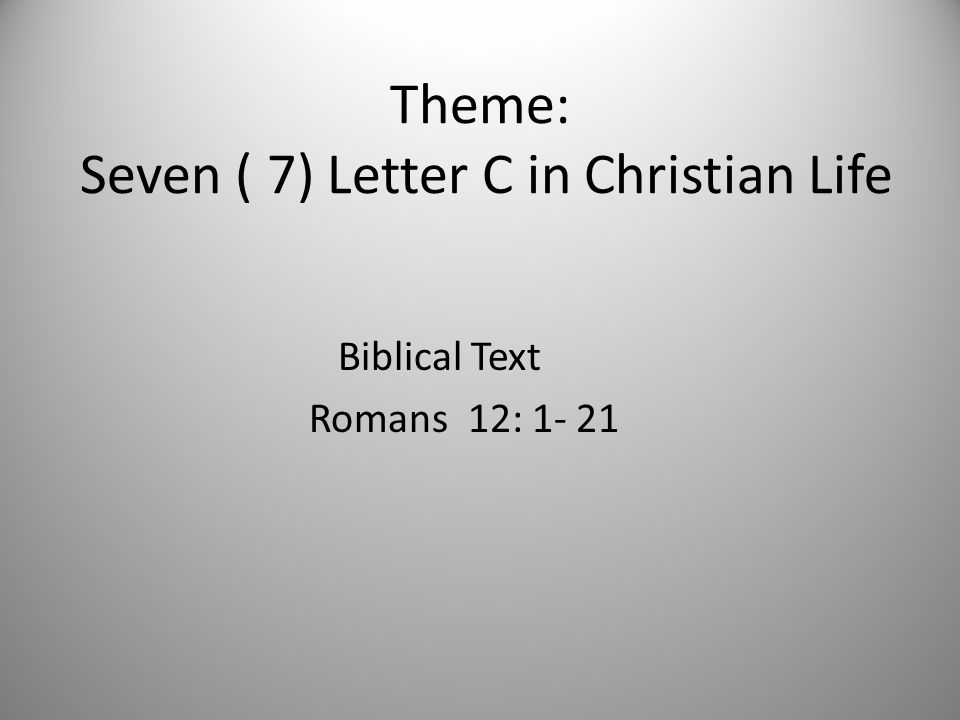 Theme: Seven ( 7) Letter C in Christian Life Biblical Text Romans 12: 1- 21