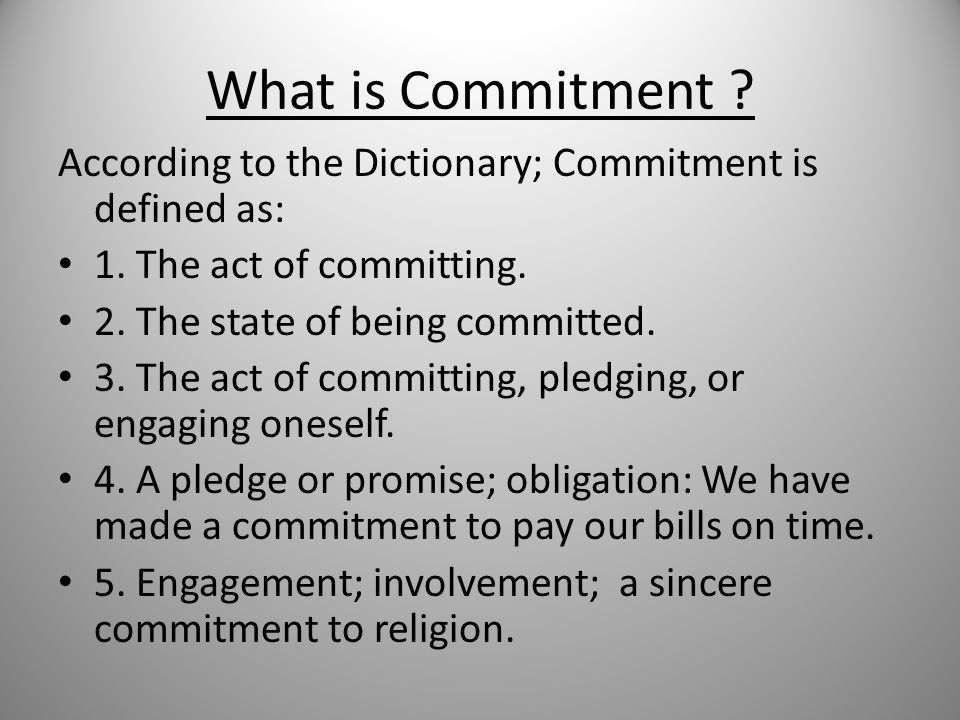 What is Commitment . According to the Dictionary; Commitment is defined as: 1.